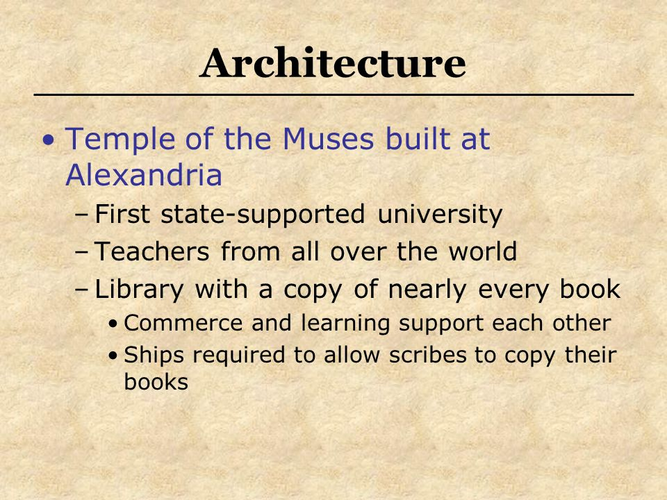 Architecture Temple of the Muses built at Alexandria –First state-supported university –Teachers from all over the world –Library with a copy of nearl