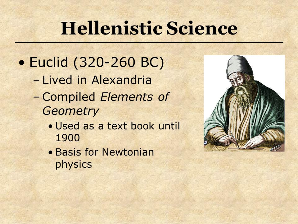 Hellenistic Science Euclid (320-260 BC) –Lived in Alexandria –Compiled Elements of Geometry Used as a text book until 1900 Basis for Newtonian physics