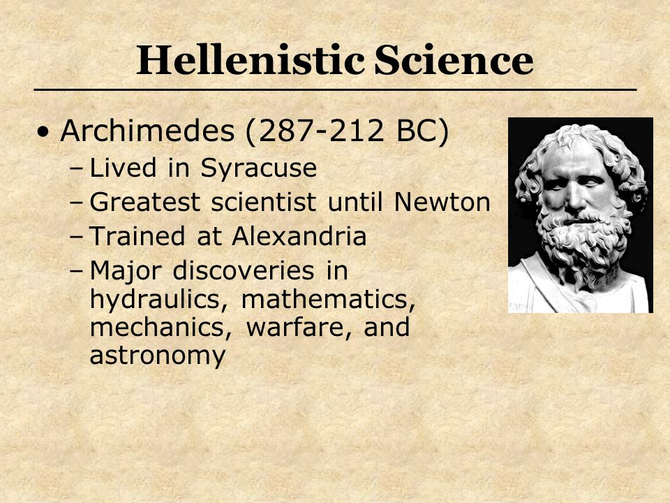 Hellenistic Science Archimedes (287-212 BC) –Lived in Syracuse –Greatest scientist until Newton –Trained at Alexandria –Major discoveries in hydraulic