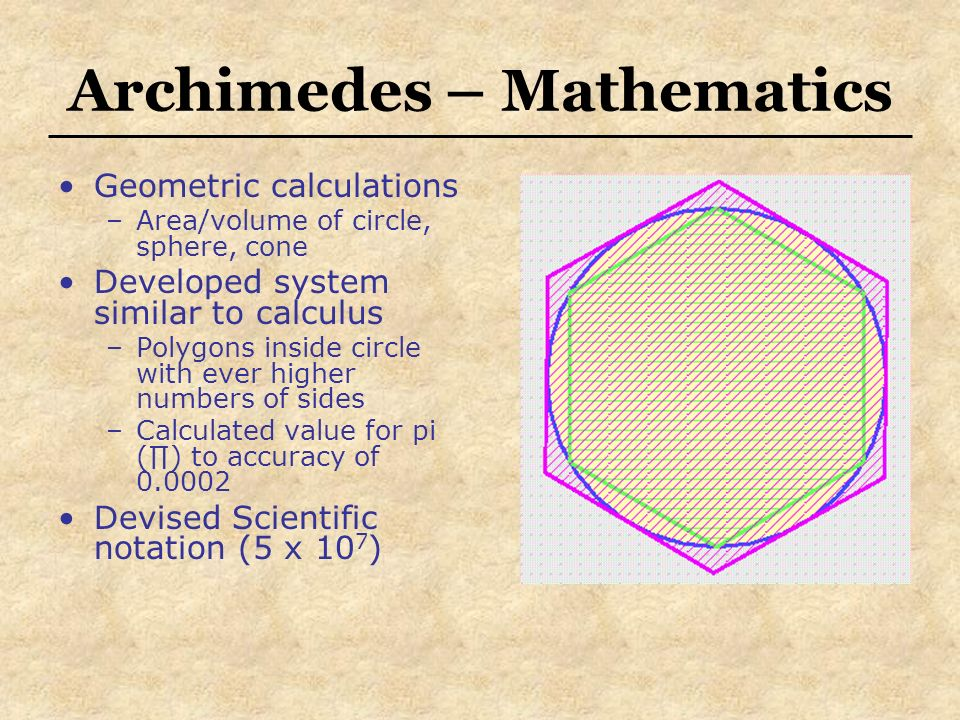 Archimedes – Mathematics Geometric calculations –Area/volume of circle, sphere, cone Developed system similar to calculus –Polygons inside circle with