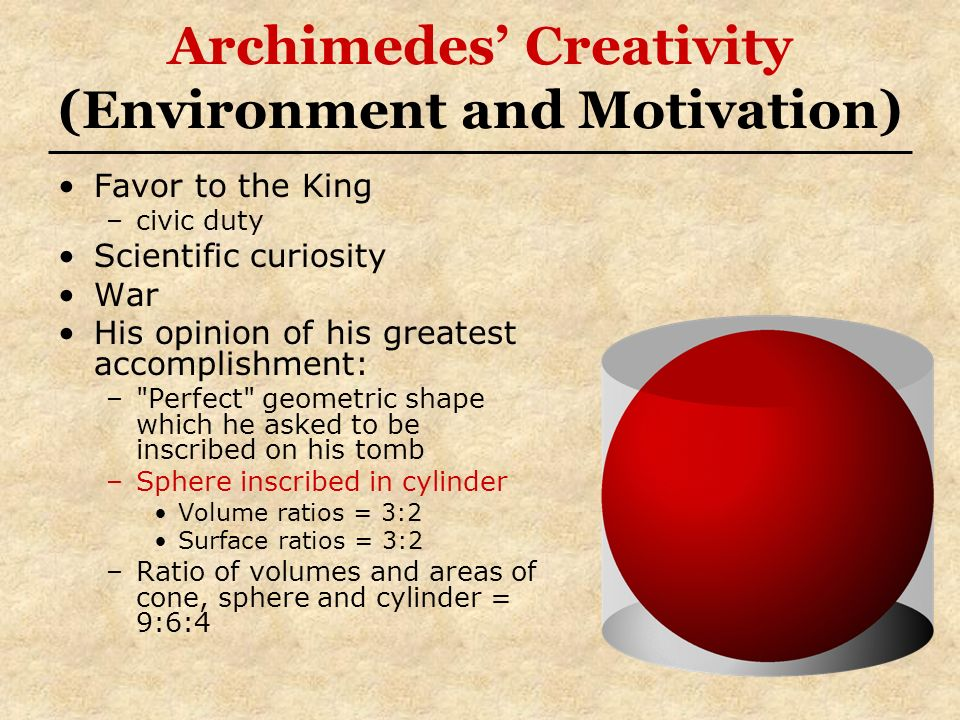 Archimedes Creativity (Environment and Motivation) Favor to the King –civic duty Scientific curiosity War His opinion of his greatest accomplishment: