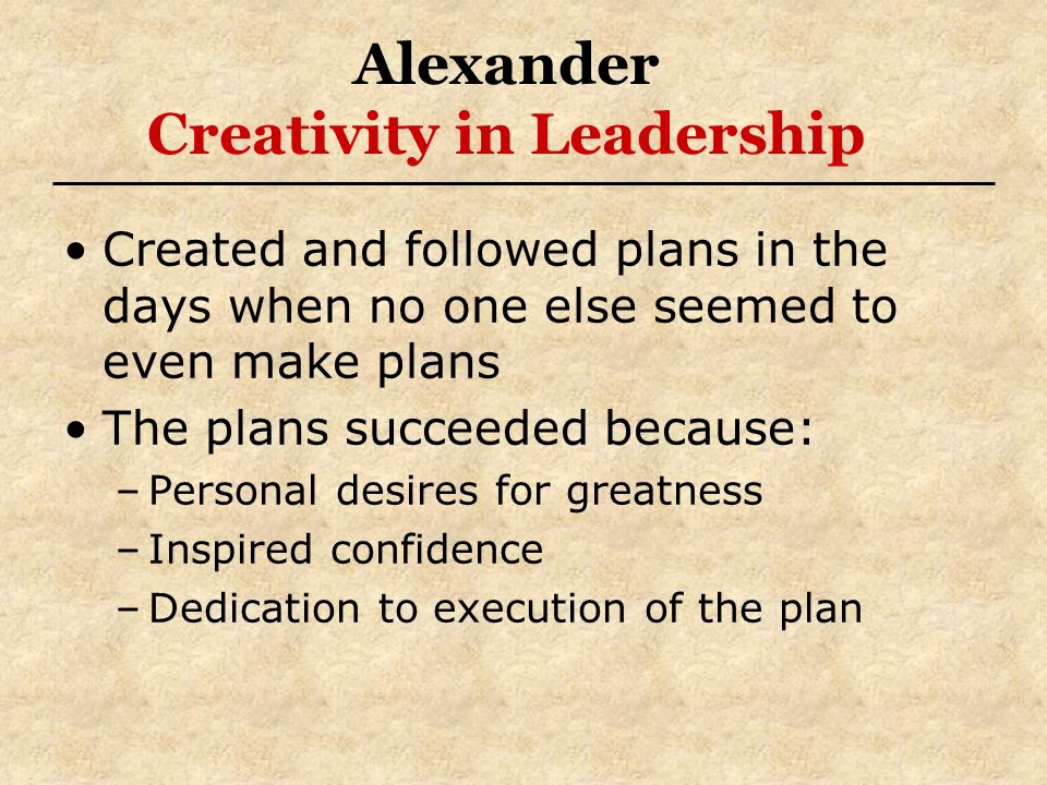 Alexander Creativity in Leadership Created and followed plans in the days when no one else seemed to even make plans The plans succeeded because: –Per
