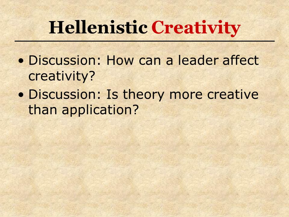 Hellenistic Creativity Discussion: How can a leader affect creativity? Discussion: Is theory more creative than application?