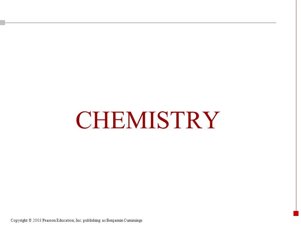 Copyright © 2003 Pearson Education, Inc. publishing as Benjamin Cummings CHEMISTRY