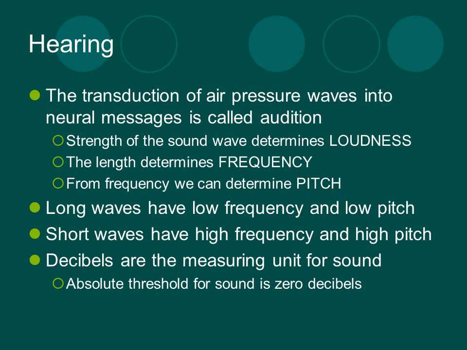 Hearing The transduction of air pressure waves into neural messages is called audition Strength of the sound wave determines LOUDNESS The length deter