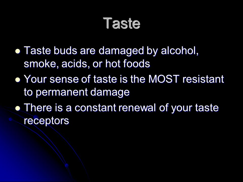 Taste Taste buds are damaged by alcohol, smoke, acids, or hot foods Taste buds are damaged by alcohol, smoke, acids, or hot foods Your sense of taste