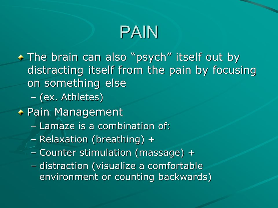 PAIN The brain can also psych itself out by distracting itself from the pain by focusing on something else –(–(–(–(ex. Athletes) Pain Management –L–L–