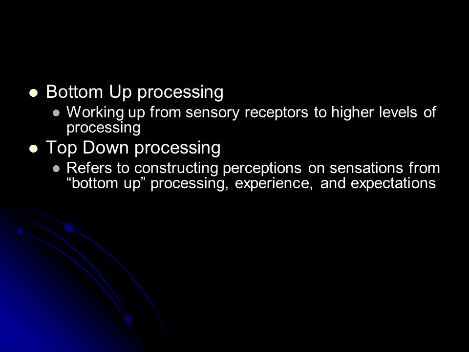 Bottom Up processing Bottom Up processing Working up from sensory receptors to higher levels of processing Working up from sensory receptors to higher