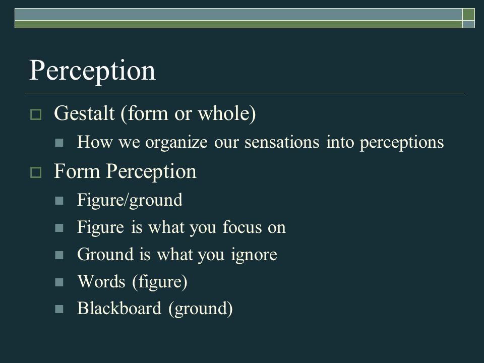 Perception Gestalt (form or whole) How we organize our sensations into perceptions Form Perception Figure/ground Figure is what you focus on Ground is