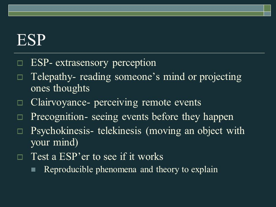 ESP ESP- extrasensory perception Telepathy- reading someones mind or projecting ones thoughts Clairvoyance- perceiving remote events Precognition- see