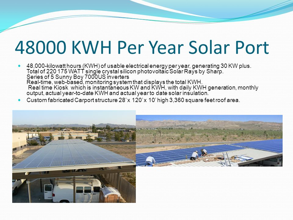 48000 KWH Per Year Solar Port 48,000-kilowatt hours (KWH) of usable electrical energy per year, generating 30 KW plus. Total of 220 175 WATT single cr