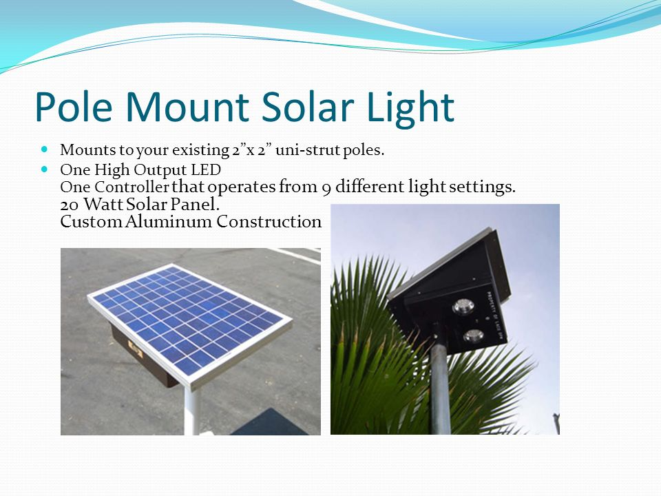 Pole Mount Solar Light Mounts to your existing 2x 2 uni-strut poles. One High Output LED One Controller that operates from 9 different light settings.