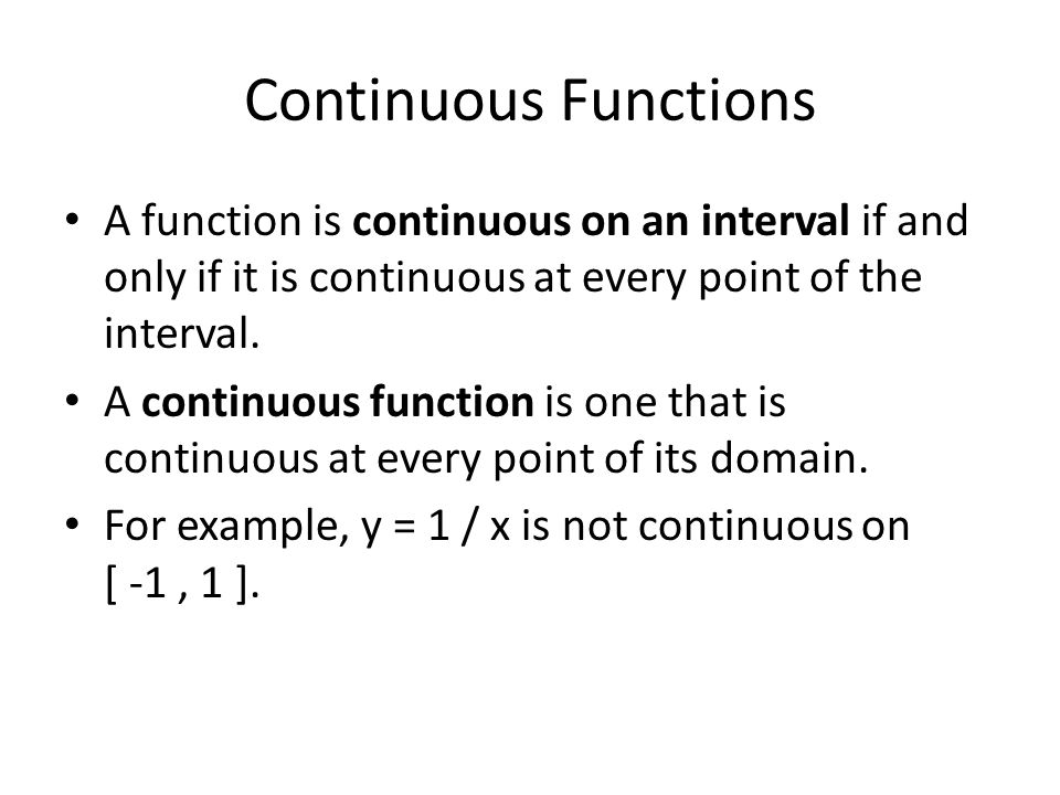 Continuous Functions A function is continuous on an interval if and only if it is continuous at every point of the interval. A continuous function is