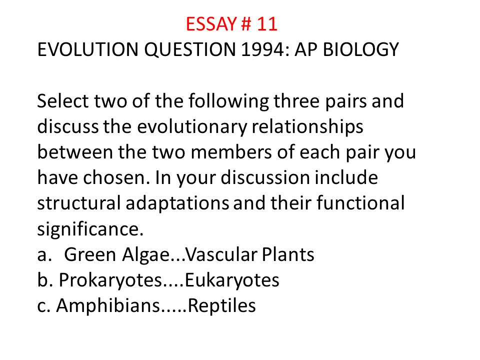 ESSAY # 11 EVOLUTION QUESTION 1994: AP BIOLOGY Select two of the following three pairs and discuss the evolutionary relationships between the two members of each pair you have chosen.