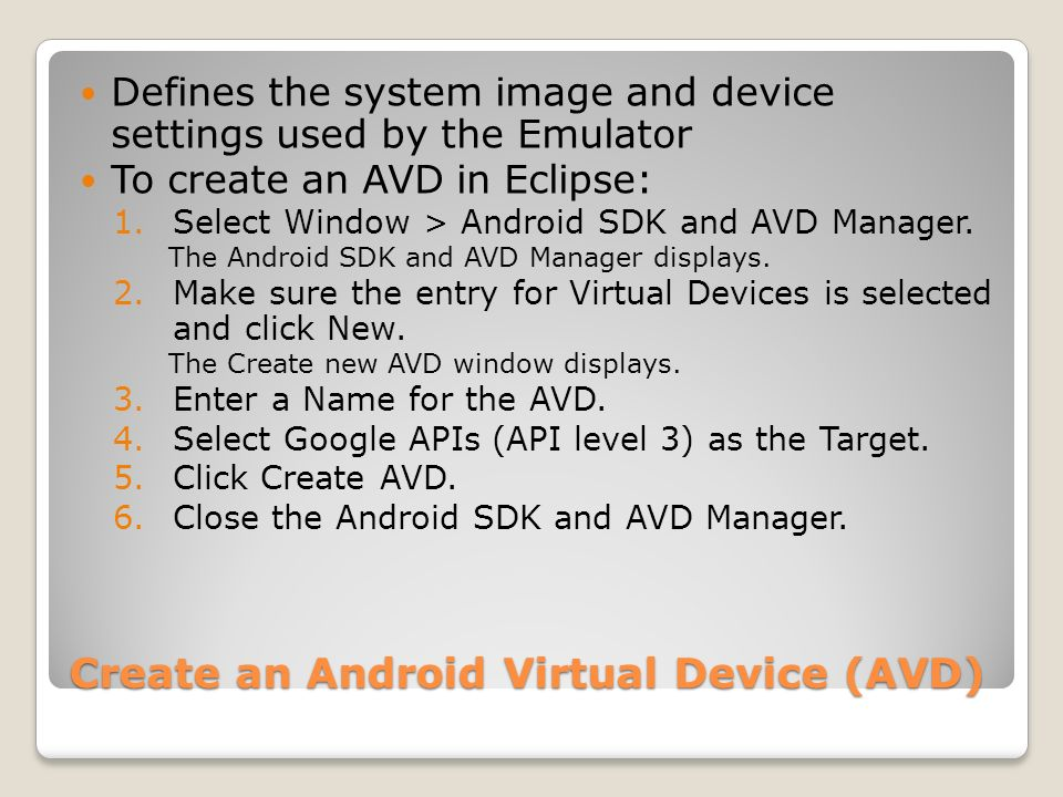 Create an Android Virtual Device (AVD) Defines the system image and device settings used by the Emulator To create an AVD in Eclipse: 1.Select Window