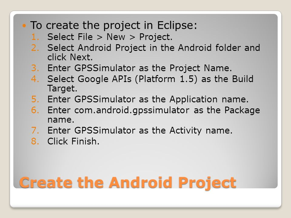 Create the Android Project To create the project in Eclipse: 1.Select File > New > Project. 2.Select Android Project in the Android folder and click N