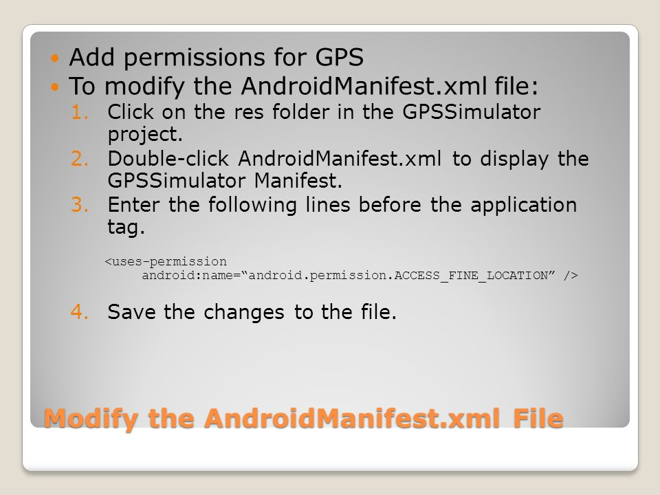 Modify the AndroidManifest.xml File Add permissions for GPS To modify the AndroidManifest.xml file: 1.Click on the res folder in the GPSSimulator proj