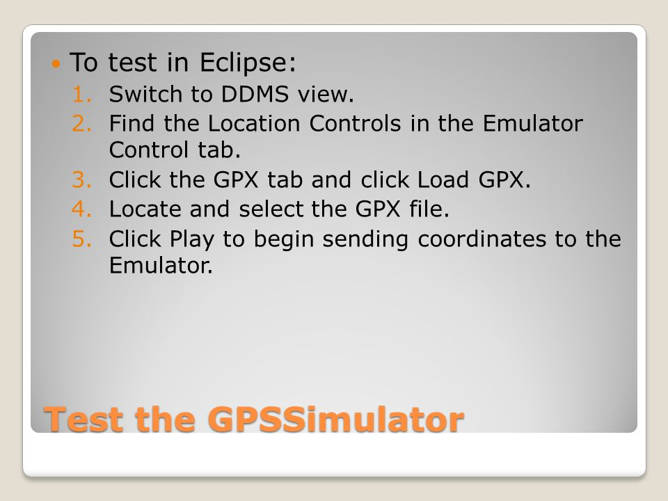 Test the GPSSimulator To test in Eclipse: 1.Switch to DDMS view. 2.Find the Location Controls in the Emulator Control tab. 3.Click the GPX tab and cli