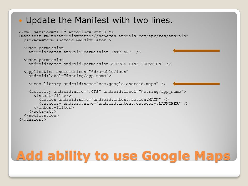 Add ability to use Google Maps Update the Manifest with two lines. <manifest xmlns:android=