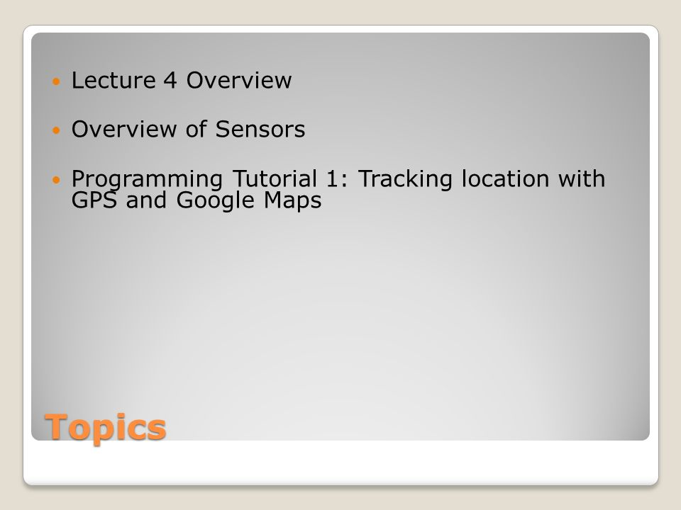 Topics Lecture 4 Overview Overview of Sensors Programming Tutorial 1: Tracking location with GPS and Google Maps