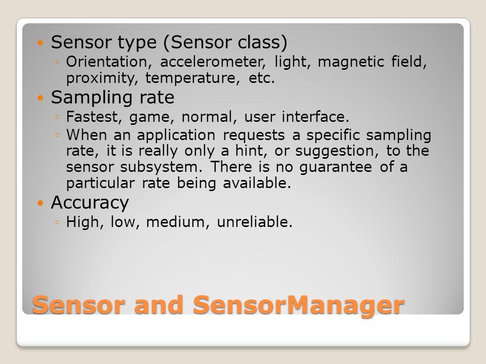 Sensor and SensorManager Sensor type (Sensor class) Orientation, accelerometer, light, magnetic field, proximity, temperature, etc.