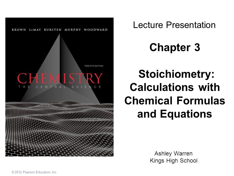 © 2012 Pearson Education, Inc. Chapter 3 Stoichiometry: Calculations with Chemical Formulas and Equations Ashley Warren Kings High School Lecture Pres