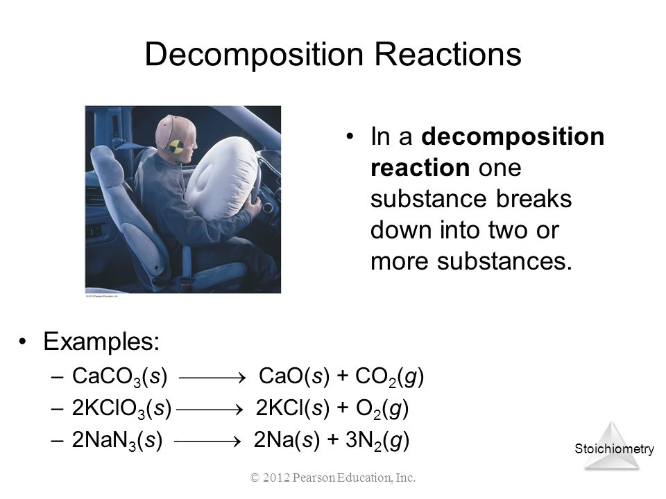 Stoichiometry © 2012 Pearson Education, Inc. In a decomposition reaction one substance breaks down into two or more substances. Decomposition Reaction