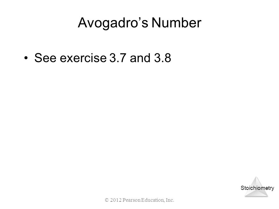 Stoichiometry Avogadros Number See exercise 3.7 and 3.8 © 2012 Pearson Education, Inc.