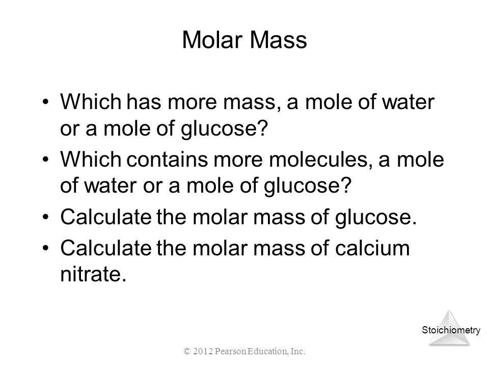 Stoichiometry Molar Mass Which has more mass, a mole of water or a mole of glucose? Which contains more molecules, a mole of water or a mole of glucos