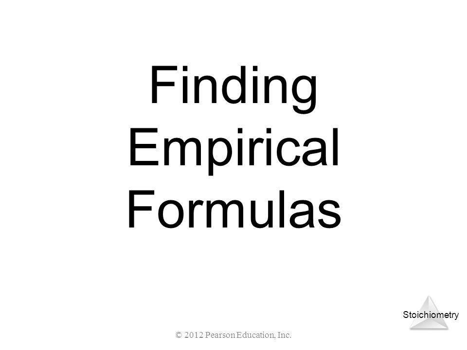 Stoichiometry © 2012 Pearson Education, Inc. Finding Empirical Formulas