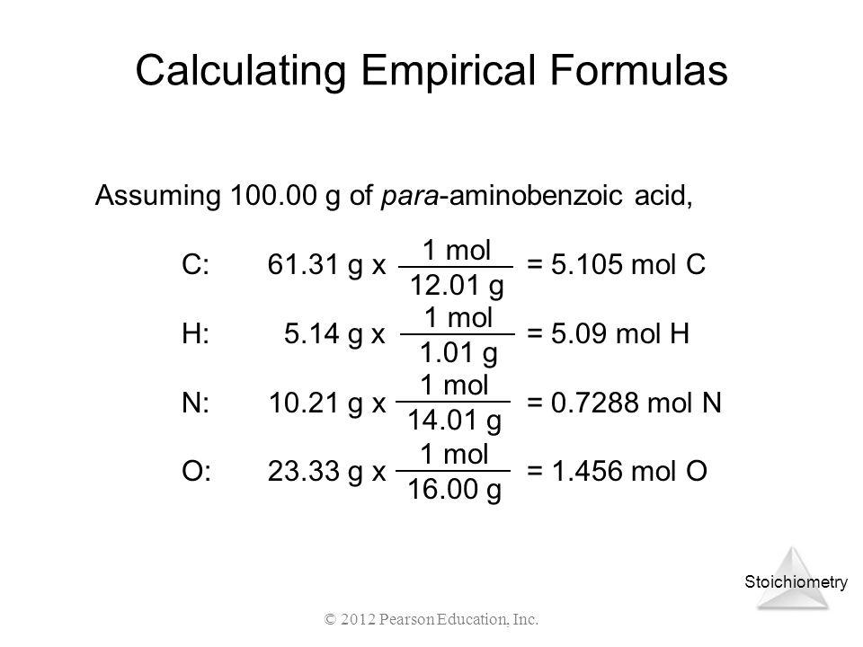 Stoichiometry © 2012 Pearson Education, Inc. Calculating Empirical Formulas Assuming 100.00 g of para-aminobenzoic acid, C:61.31 g x = 5.105 mol C H: