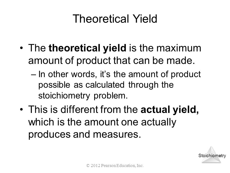 Stoichiometry © 2012 Pearson Education, Inc. Theoretical Yield The theoretical yield is the maximum amount of product that can be made. –In other word