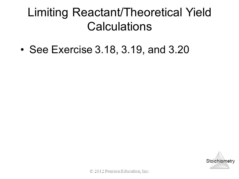 Stoichiometry Limiting Reactant/Theoretical Yield Calculations See Exercise 3.18, 3.19, and 3.20 © 2012 Pearson Education, Inc.
