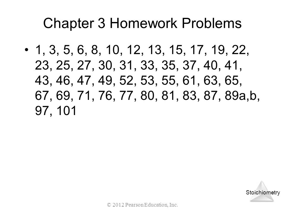 Stoichiometry Chapter 3 Homework Problems 1, 3, 5, 6, 8, 10, 12, 13, 15, 17, 19, 22, 23, 25, 27, 30, 31, 33, 35, 37, 40, 41, 43, 46, 47, 49, 52, 53, 5