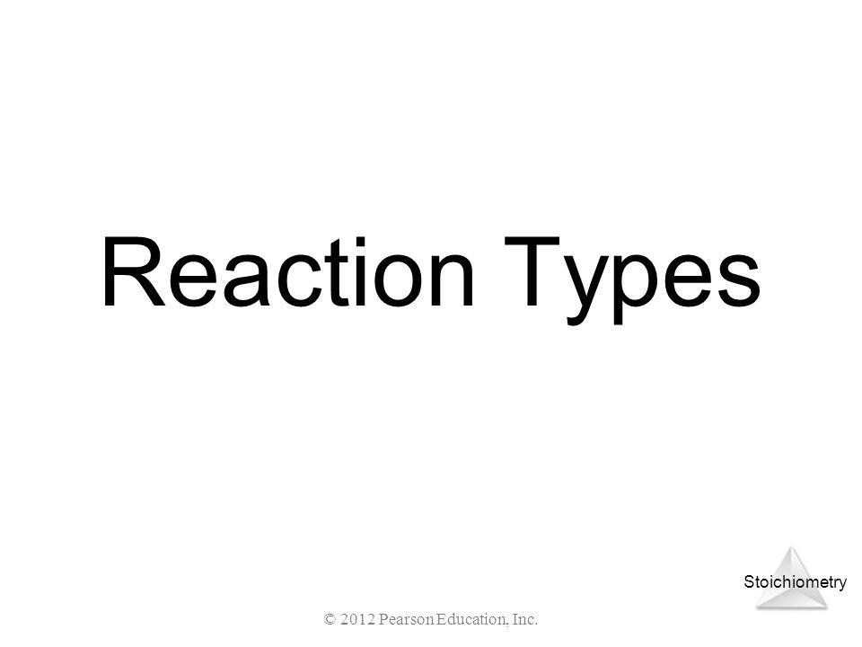 Stoichiometry © 2012 Pearson Education, Inc. Reaction Types