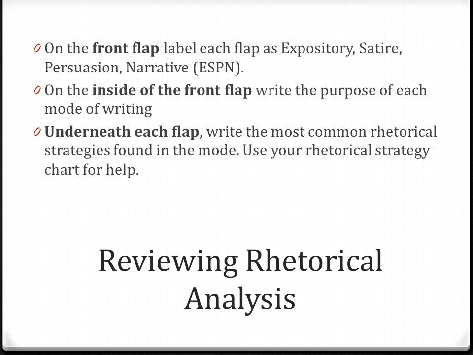 Reviewing Rhetorical Analysis 0 On the front flap label each flap as Expository, Satire, Persuasion, Narrative (ESPN). 0 On the inside of the front fl