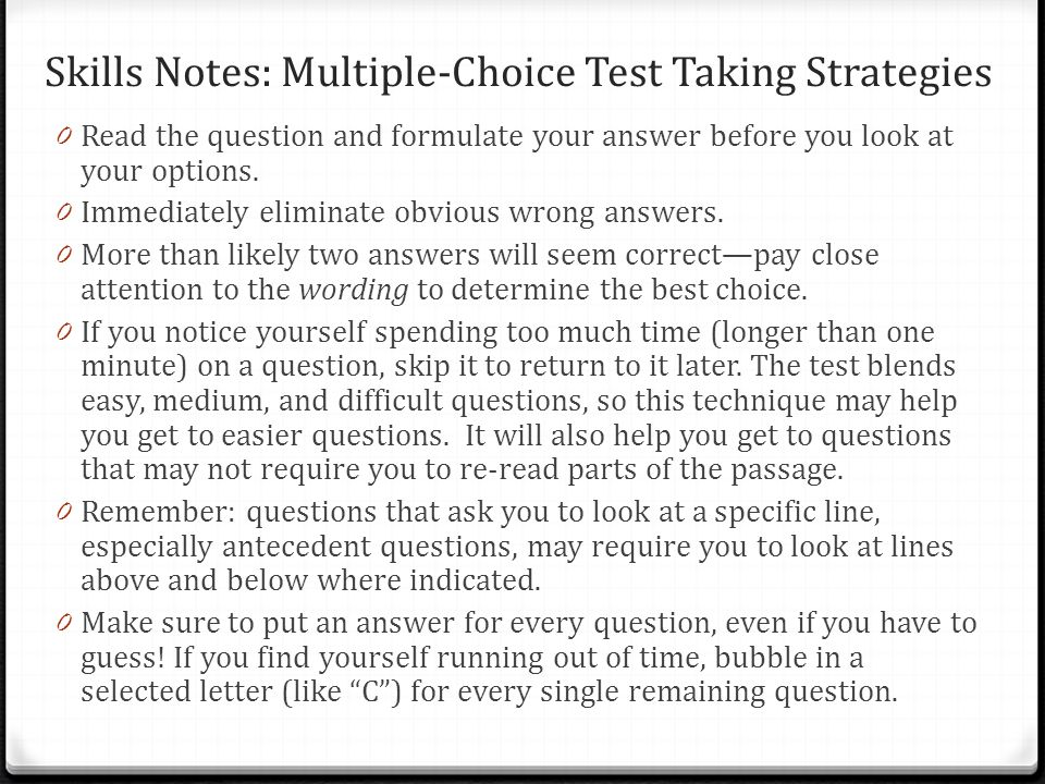 Skills Notes: Multiple-Choice Test Taking Strategies 0 Read the question and formulate your answer before you look at your options. 0 Immediately elim