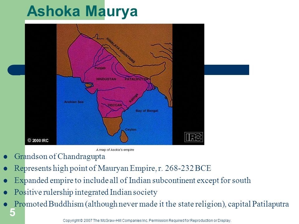Copyright © 2007 The McGraw-Hill Companies Inc. Permission Required for Reproduction or Display. 5 Ashoka Maurya Grandson of Chandragupta Represents h