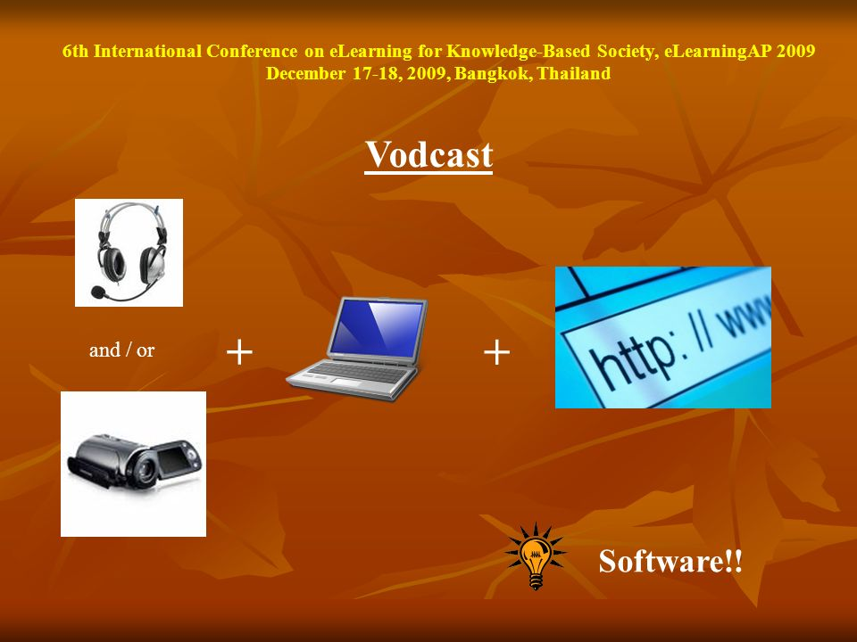 Vodcast and / or + + Software!! 6th International Conference on eLearning for Knowledge-Based Society, eLearningAP 2009 December 17-18, 2009, Bangkok,