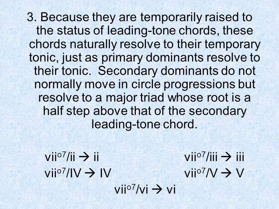 3. Because they are temporarily raised to the status of leading-tone chords, these chords naturally resolve to their temporary tonic, just as primary