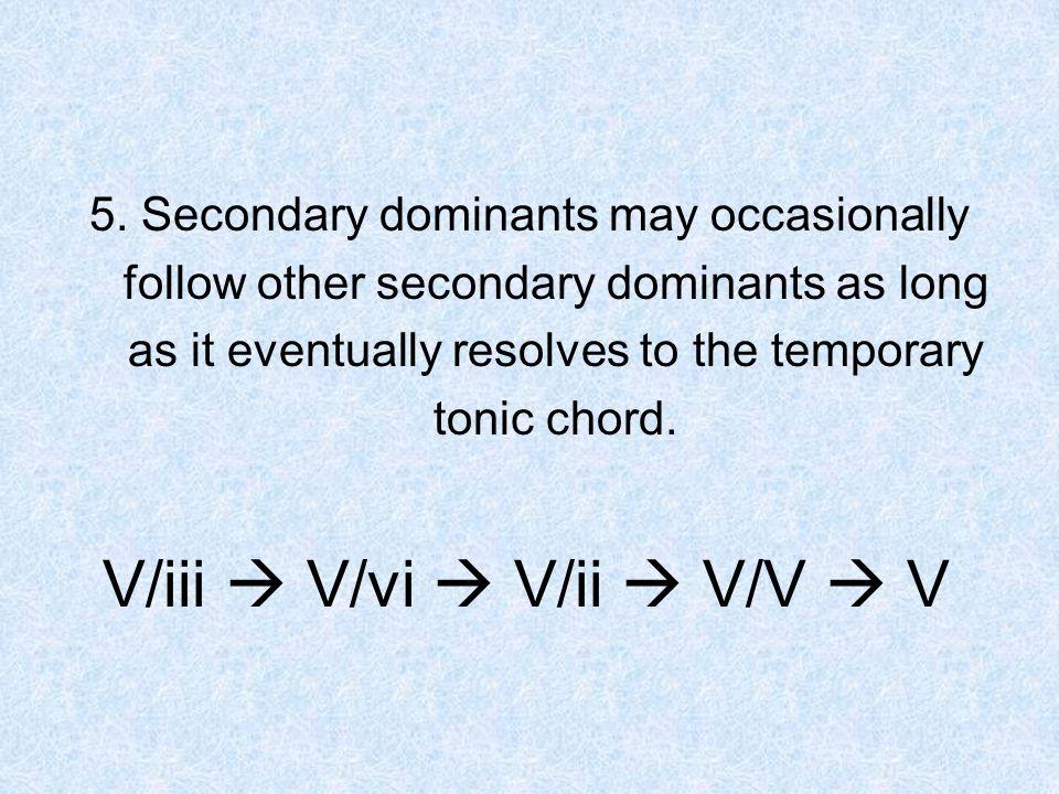5. Secondary dominants may occasionally follow other secondary dominants as long as it eventually resolves to the temporary tonic chord. V/iii V/vi V/