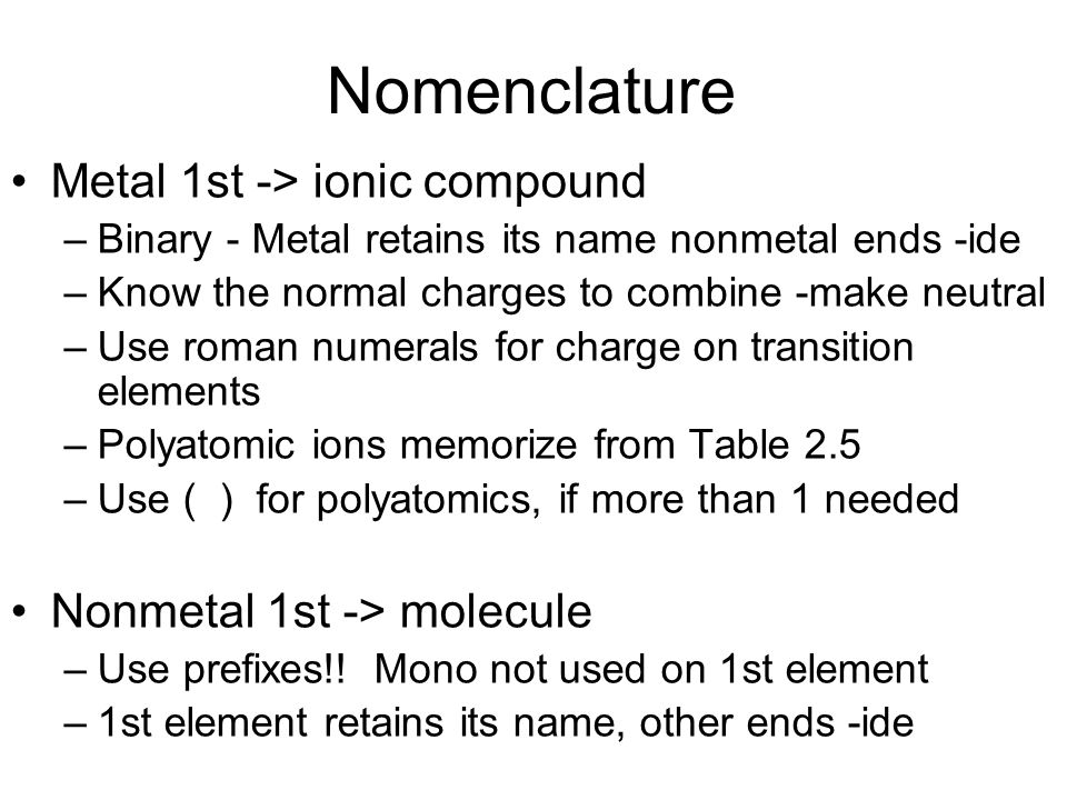 Nomenclature Metal 1st -> ionic compound –Binary - Metal retains its name nonmetal ends -ide –Know the normal charges to combine -make neutral –Use ro