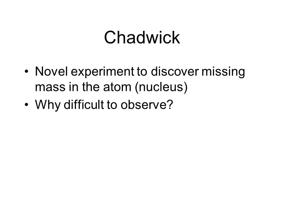 Chadwick Novel experiment to discover missing mass in the atom (nucleus) Why difficult to observe?