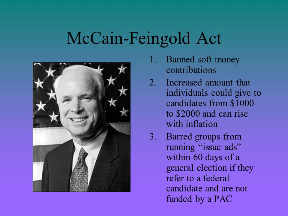 McCain-Feingold Act 1.Banned soft money contributions 2.Increased amount that individuals could give to candidates from $1000 to $2000 and can rise wi