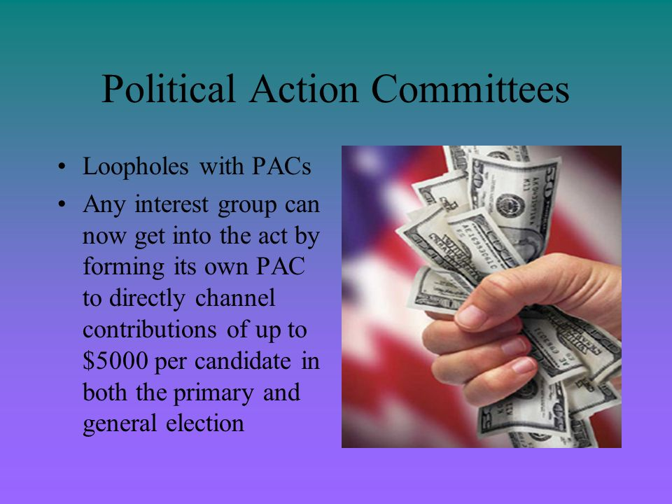 Political Action Committees Loopholes with PACs Any interest group can now get into the act by forming its own PAC to directly channel contributions o