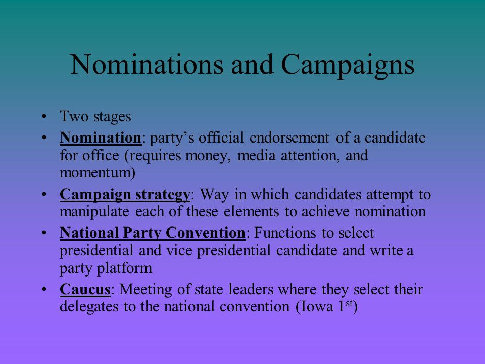The Nomination Game Competing for Delegates –Nomination game is an elimination contest –Goal is to win a majority of delegates support at the national party convention, or the supreme power within each of the parties The convention meets every four years to nominate the partys presidential and vice-presidential candidates.