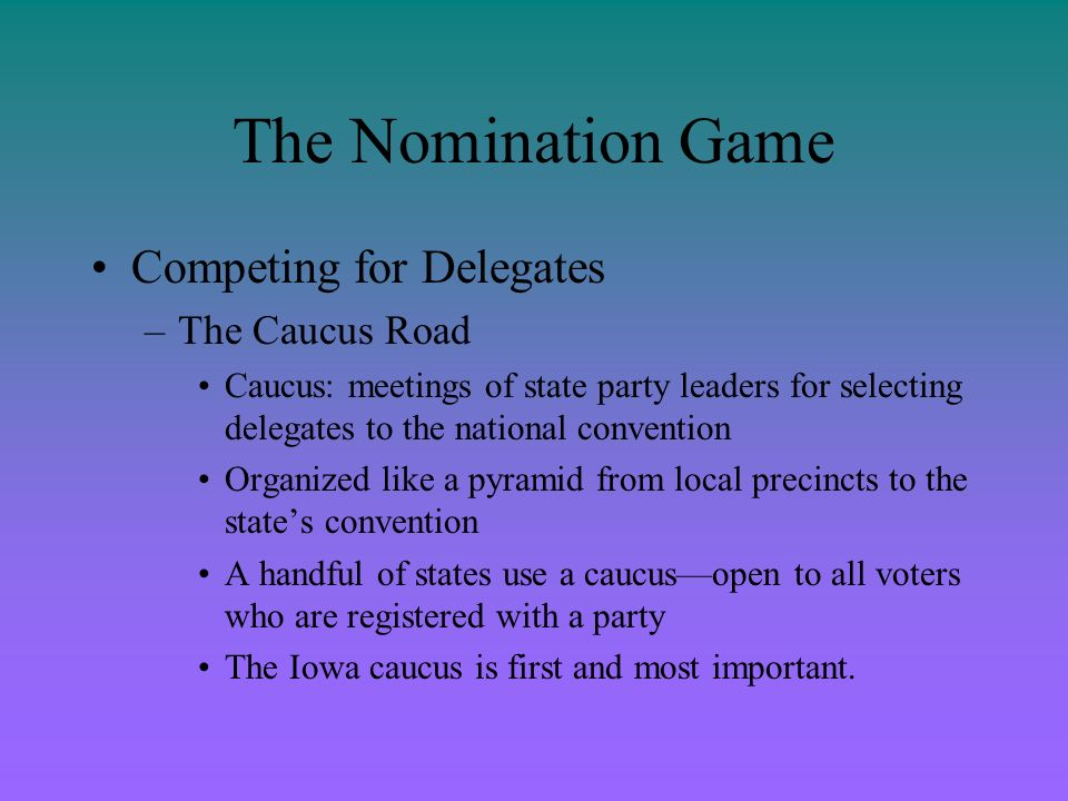 The Nomination Game Competing for Delegates –The Primary Road Primary: elections in which voters in a state vote for a nominee (or delegates pledged to the nominee) –Began at turn of 20 th century by progressive reformers –McGovern-Fraser Commission led to selection of delegates through primary elections –Most delegates are chosen through primaries.