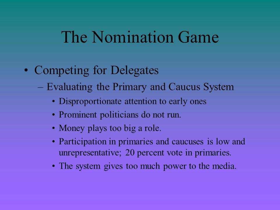 The Nomination Game Competing for Delegates –Evaluating the Primary and Caucus System Disproportionate attention to early ones Prominent politicians d