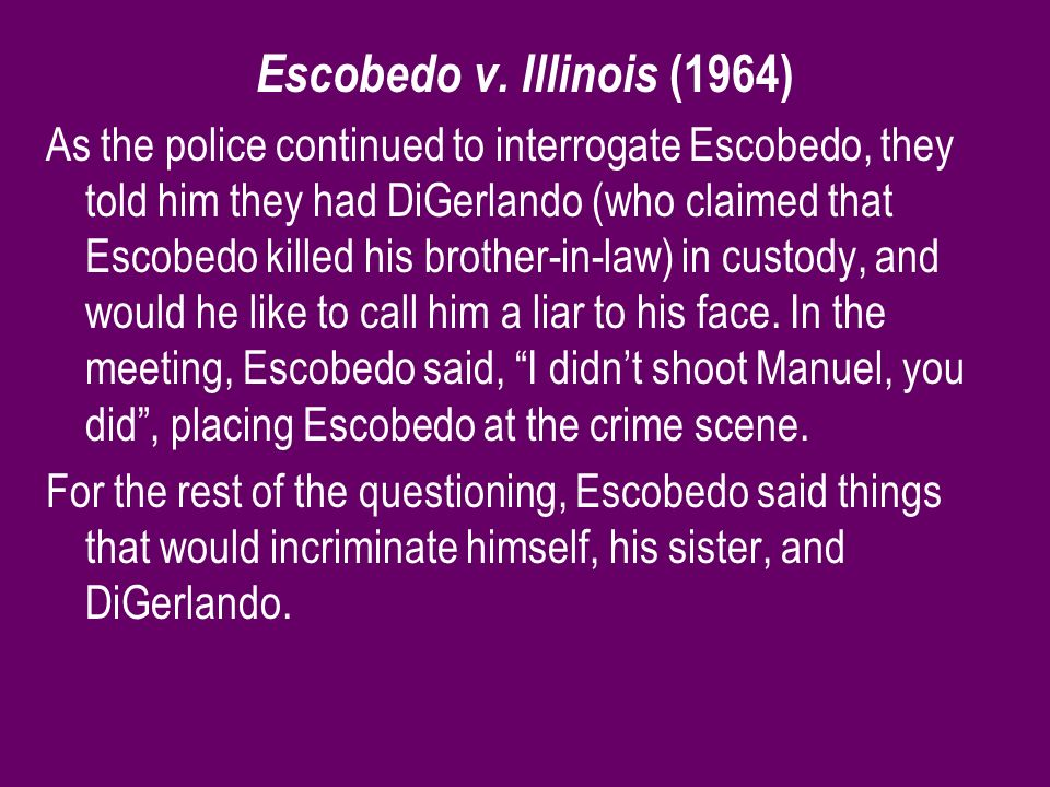 Escobedo v. Illinois (1964) As the police continued to interrogate Escobedo, they told him they had DiGerlando (who claimed that Escobedo killed his b
