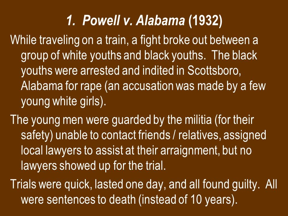 1. Powell v. Alabama (1932) While traveling on a train, a fight broke out between a group of white youths and black youths. The black youths were arre